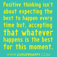 Stay positive and happy. Your positive action combined with positive thinking results in success. Once you replace negative thoughts with positive ones, you'll start having positive results. Yesterday is not ours to recover, but tomorrow is ours to win or