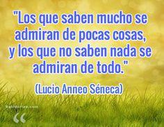"""""""Los que saben mucho se admiran de pocas cosas, y los que no saben nada se admiran de todo.""""  (Lucio Anneo Séneca)"""