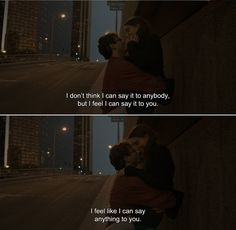 — Her (2013) Theodore: I don't think I can say it to anybody, but I feel I can say it to you. I feel like I can say anything to you.