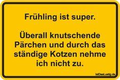 Frühling ist super.  Überall knutschende Pärchen und durch das ständige Kotzen nehme ich nicht zu. ... gefunden auf https://www.istdaslustig.de/spruch/5048 #lustig #sprüche #fun #spass