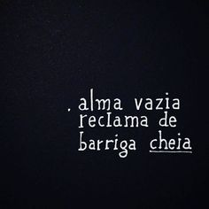 13 de fevereiro de 2018 Alma vazia reclama de barriga cheia. P A T C H W O R K *d a s* I D E I A S Words Quotes, Wise Words, Sayings, Inspirational Phrases, Mindfulness Quotes, Wallpaper Quotes, Favorite Quotes, Positivity, Wisdom