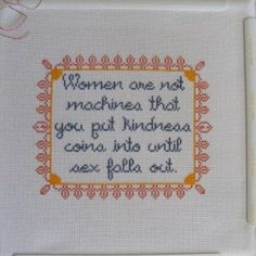 Another feminist cross stitch--women are not machines you put kindness tokens into until sex falls out.