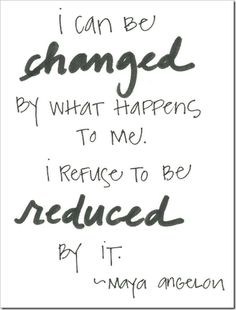 """I can be #changed by what happens to me. I refuse to be #reduced by it."" #MayaAngelou"