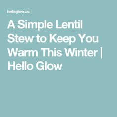 A Simple Lentil Stew to Keep You Warm This Winter | Hello Glow