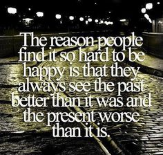 The reason people find it so hard to be happy is that they always see the past better than it was and the present worse than it is.