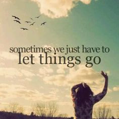 """Sometimes we just have to let things go."""