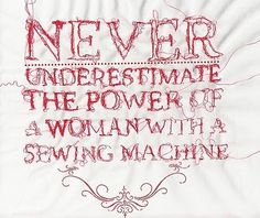 Never underestimate the power of a woman with a sewing machine