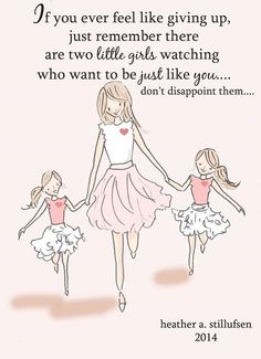 If you ever feel like giving up, just remember there are two little girls watching who want to be just like you...