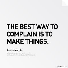 """The best way to complain is to make things."" – James Murphy #startup #startups #startuplife #ceo #founder #entrepreneur #business #quote #quotes #justdoit #justdo #start"