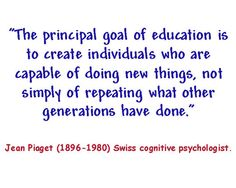 """""""The principal goal of education is to create individuals who are capable of doing new things, not simply of repeating what other generations have done."""" -Jean Piaget"""