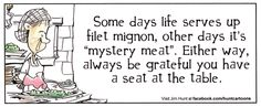 """Some days life serves up filet mignon, other days it's """"mystery meat"""". Either way, always be grateful you have a seat at the table."""