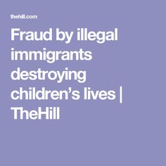 Fraud by illegal immigrants destroying children's lives | TheHill