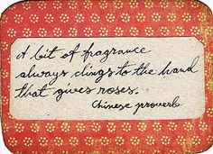 "kindness - ""a bit of fragrance always clings to the hand that gives roses. -Chinese proverb"""