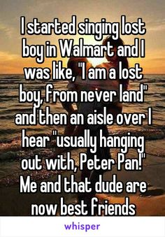"I started singing lost boy in Walmart and I was like, ""I am a lost boy, from never land"" and then an aisle over I hear ""usually hanging out with, Peter Pan!"" Me and that dude are now best friends - Funny Quotes Sweet Stories, Cute Stories, True Quotes, Funny Quotes, Funny Memes, Best Friend Quotes Funny Hilarious, Best Friends Funny, Funny Comebacks, Funny Happy"