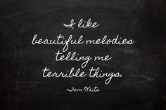 Beautiful melodies, terrible things.. -Tom Waits