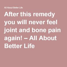 After this remedy you will never feel joint and bone pain again! – All About Better Life