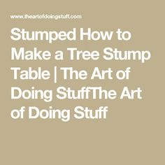 Stumped How to Make a Tree Stump Table | The Art of Doing StuffThe Art of Doing Stuff