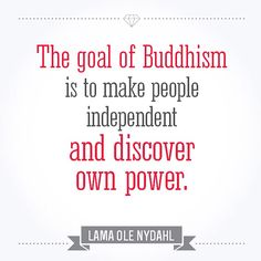 """The goal of Buddhism is to make people independent and discover own power."" Lama Ole Nydahl"