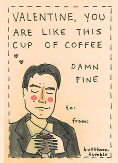 Valentine, you are like this cup of coffee... Damn Fine. ha.
