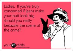 Ladies, If you're truly concerned if jeans make your butt look big, should you really bedazzle the scene of the crime?