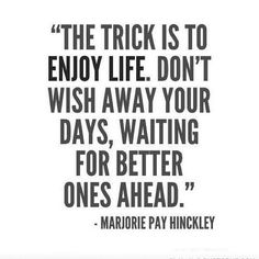 """The trick is to enjoy life. Don't wish away your days waiting for better ones ahead."" -Marjorie Pay Hinckley"