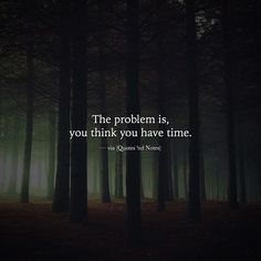 The problem is you think you have time. via (http://ift.tt/2jVO4RS)