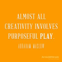 """Almost all creativity involves purposeful play."" — Abraham Maslow #creativity #play #quote"