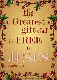 Jesus - The Greatest Gift of all is Free...It's Jesus. It cost Him everything because He sooooo loved the world, me included.