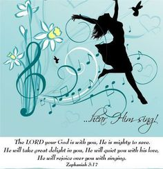 """Zephaniah 3:17 For the Lord your God is living among you.     He is a mighty savior. He will take delight in you with gladness.     With his love, he will calm all your fears.     He will rejoice over you with joyful songs."""""""