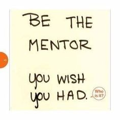 What qualities are important to the people you want to serve? Embody those traits and be the mentor you wish you had.