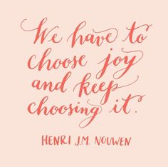 Choose Joy- every minute of every day! It's a choice only WE can make continually.