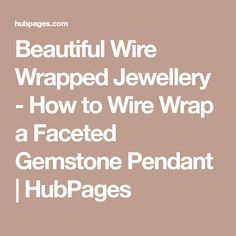 Beautiful Wire Wrapped Jewellery - How to Wire Wrap a Faceted Gemstone Pendant | HubPages