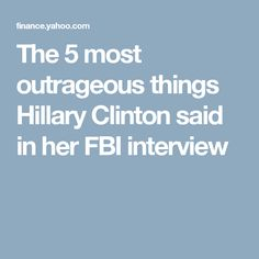 The 5 most outrageous things Hillary Clinton said in her FBI interview