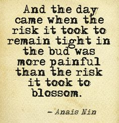 And the day came when the risk it took to remain tight in the bud was more painful than the risk it took to blossom. - Anais Nin