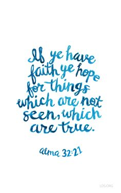 If ye have faith ye hope for things which are not seen, which are true.  Alma 32:21