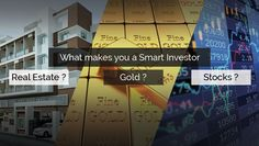 What makes you a Smart Investor: Real Estate/ Gold/ Stocks?