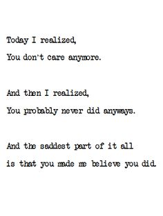 today i realized, you don't care anymore. and then i realized, you probably never did anyway. and the saddest part of it all is that yo made me believe you did