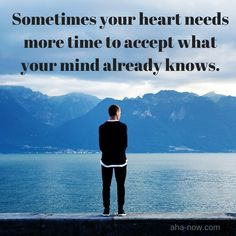 ~ Sometimes your heart needs more time to accept what your mind already knows. ~