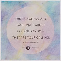 The things you are passionate about are not random, they are your calling.