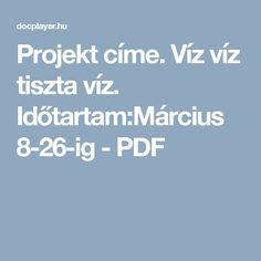 Projekt címe. Víz víz tiszta víz. Időtartam:Március 8-26-ig - PDF Water Day, Projects For Kids, Kindergarten, Science, Teaching, Education, School, Blog, Games