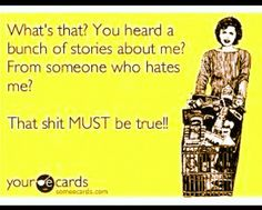 LOL! My FAVORITE ecard.  Who's dumber, the idiot that starts the rumors for sympathy or the idiot that believes it?  People crack me up, they'd say anything for some attention.  Sorry your that insecure about yourself & I'm that awesome you feel the need to run your mouths about me.  #sorrynotsorry :)