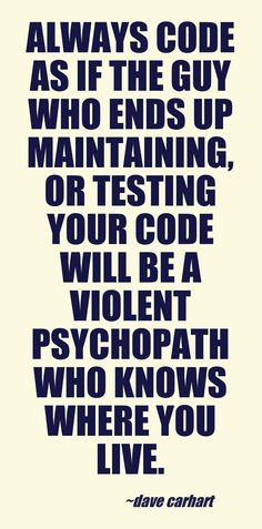 Always code as if the guy who ends up maintaining, or testing your code will be a violent psychopath who knows where you live.  - Dave Carhart