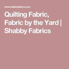 Quilting Fabric, Fabric by the Yard | Shabby Fabrics