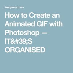 How to Create an Animated GIF with Photoshop — IT'S ORGANISED