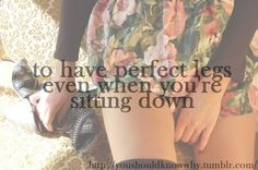 I'd never be able to have perfect legs