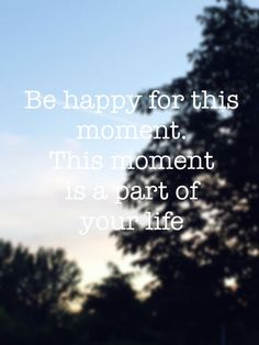 Be Happy For This Moment life quotes quotes quote tumblr life quotes and sayings