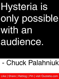 Hysteria is only possible with an audience. - Chuck Palahniuk #quotes #quotations