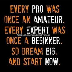 """Every pro was once an amateur. Every expert was once a beginner. So dream big and start now."