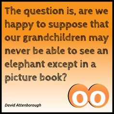 The question is, are we happy to suppose that our grandchildren may never be able to see an elephant except in a picture book? - David Attenborough #oodals