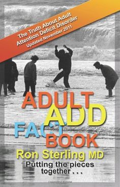 Adult ADD Factbook -- The Truth about Adult Attention Deficit Disorder Updated November 2011 by Ron Sterling MD http://www.amazon.com/dp/0615525261/ref=cm_sw_r_pi_dp_aZagwb0DG31TW